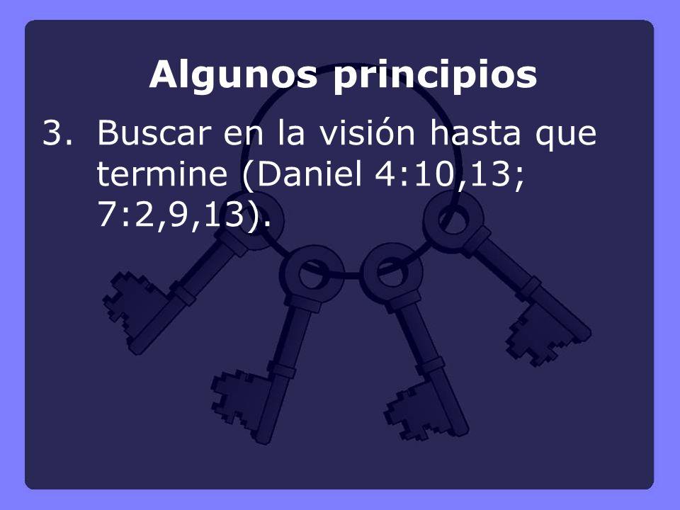 Algunos principios 3. Buscar en la visión hasta que termine (Daniel 4:10,13; 7:2,9,13).