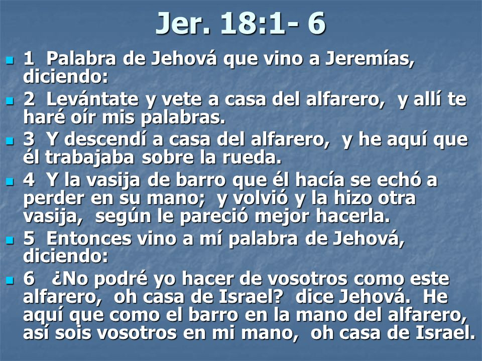Jer. 18:1- 6 1 Palabra de Jehová que vino a Jeremías, diciendo: