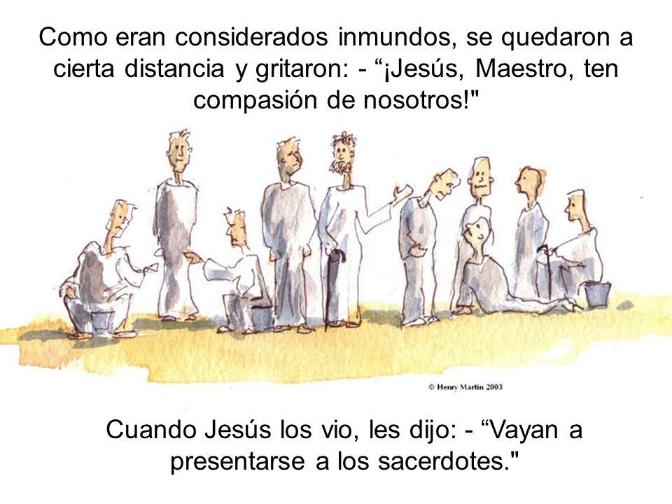 Como eran considerados inmundos, se quedaron a cierta distancia y gritaron: - ¡Jesús, Maestro, ten compasión de nosotros!