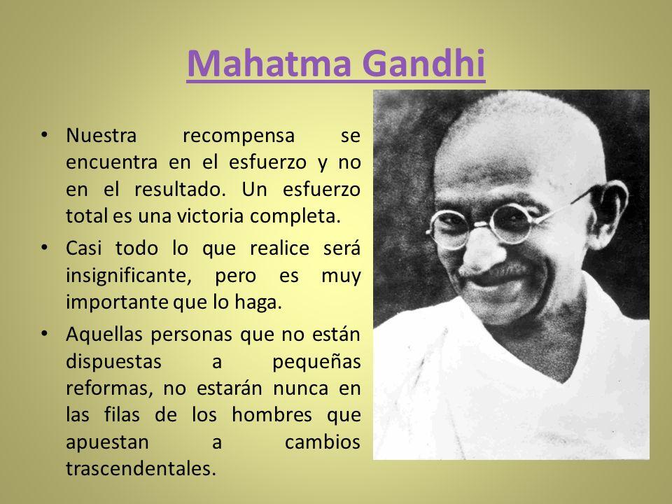 Mahatma Gandhi Nuestra recompensa se encuentra en el esfuerzo y no en el resultado. Un esfuerzo total es una victoria completa.