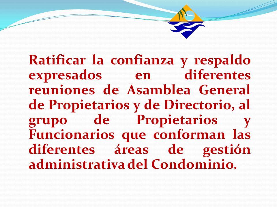 Ratificar la confianza y respaldo expresados en diferentes reuniones de Asamblea General de Propietarios y de Directorio, al grupo de Propietarios y Funcionarios que conforman las diferentes áreas de gestión administrativa del Condominio.