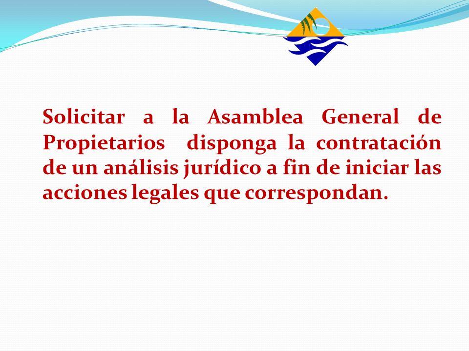 Solicitar a la Asamblea General de Propietarios disponga la contratación de un análisis jurídico a fin de iniciar las acciones legales que correspondan.