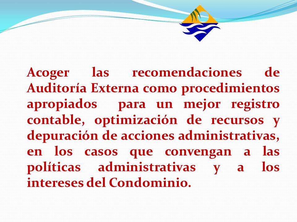 Acoger las recomendaciones de Auditoría Externa como procedimientos apropiados para un mejor registro contable, optimización de recursos y depuración de acciones administrativas, en los casos que convengan a las políticas administrativas y a los intereses del Condominio.