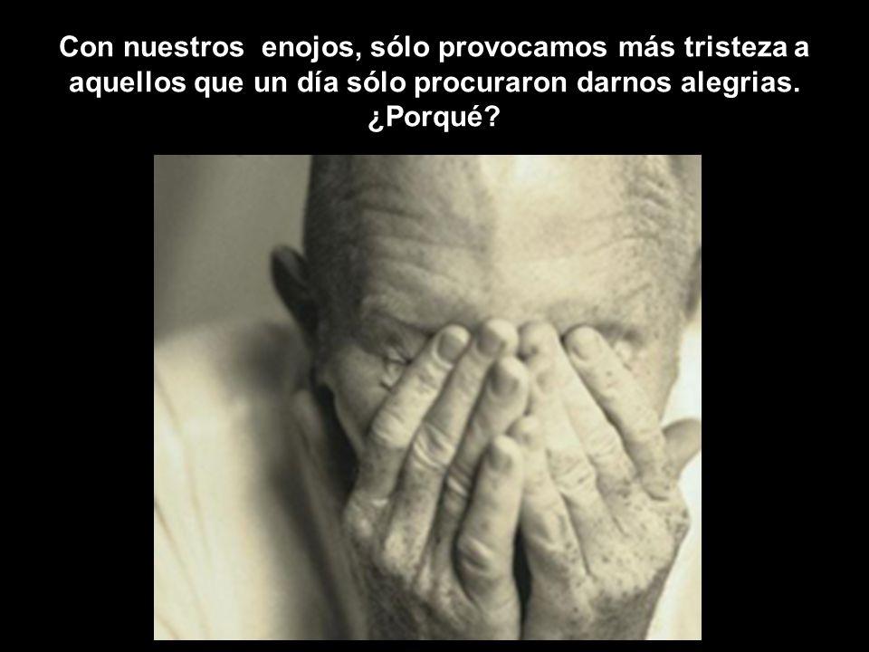 Con nuestros enojos, sólo provocamos más tristeza a aquellos que un día sólo procuraron darnos alegrias.