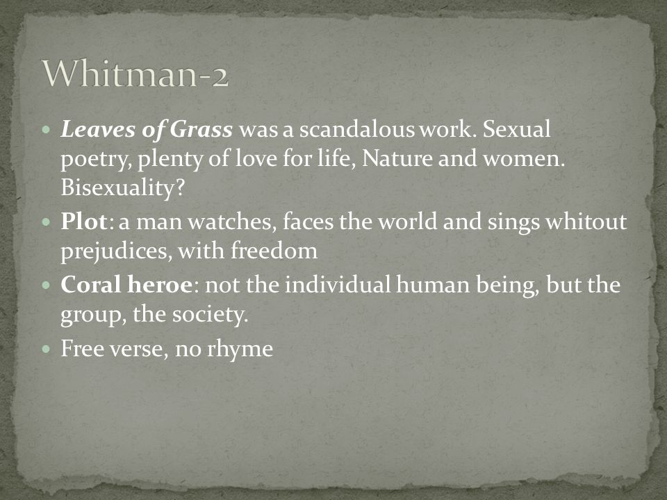 Whitman-2 Leaves of Grass was a scandalous work. Sexual poetry, plenty of love for life, Nature and women. Bisexuality