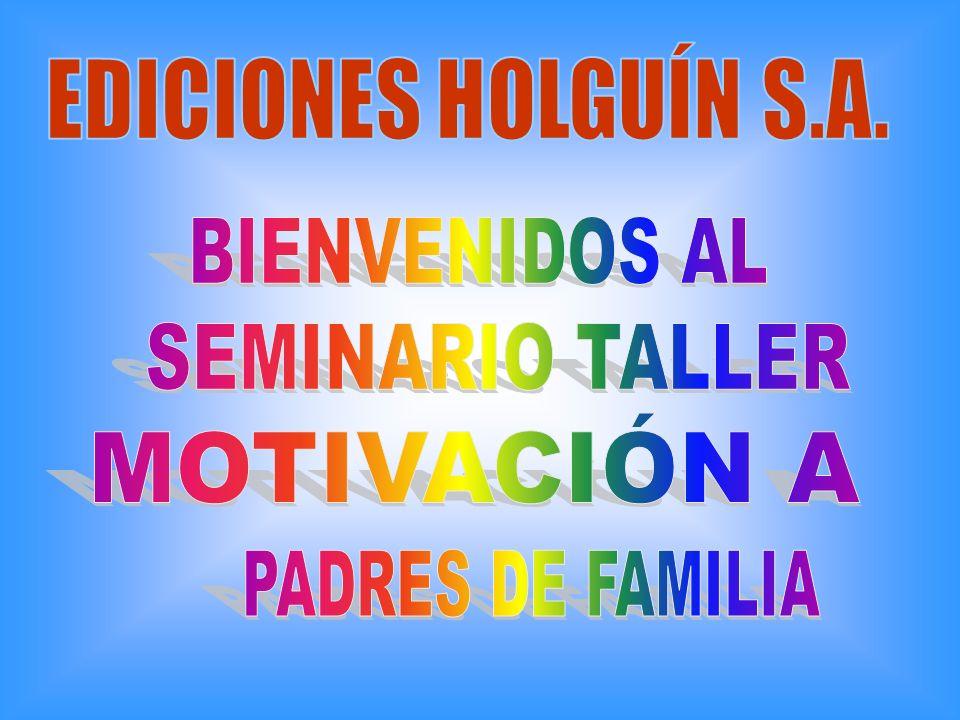 EDICIONES HOLGUÍN S.A. BIENVENIDOS AL SEMINARIO TALLER MOTIVACIÓN A PADRES DE FAMILIA