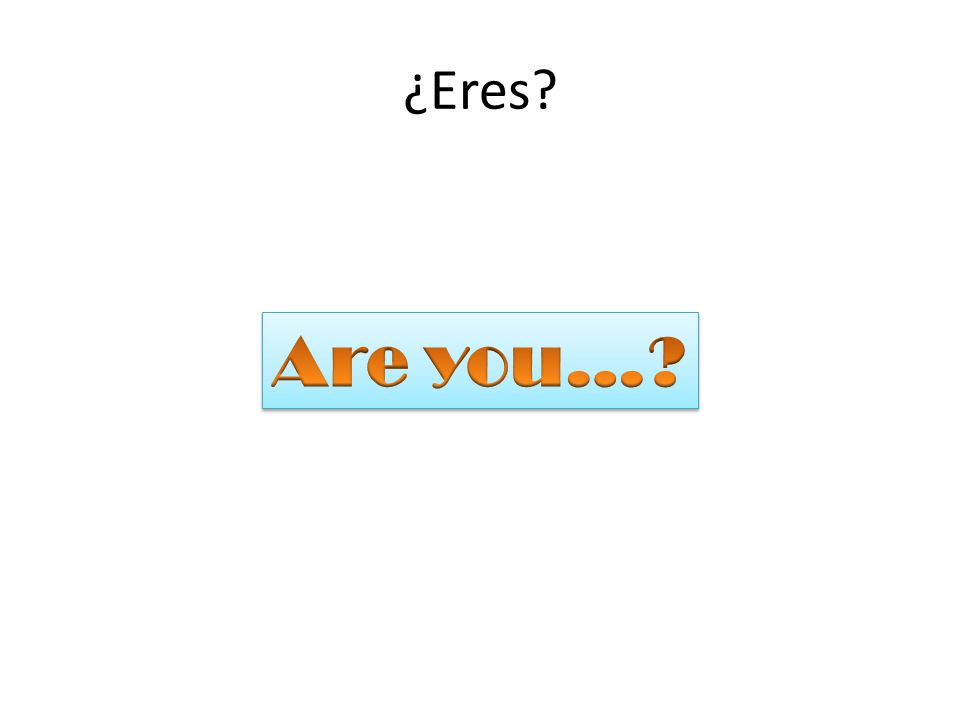 ¿Eres Are you…