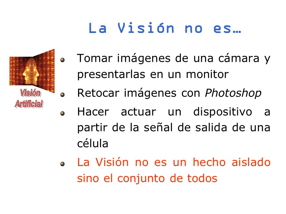La Visión no es… Tomar imágenes de una cámara y presentarlas en un monitor. Retocar imágenes con Photoshop.