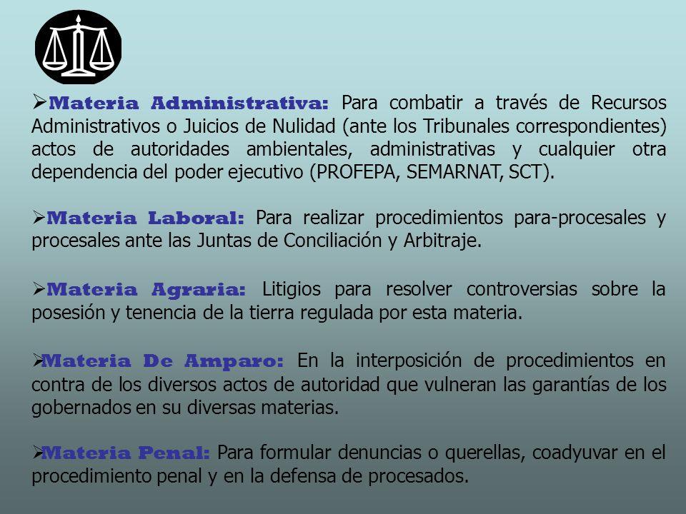 Materia Administrativa: Para combatir a través de Recursos Administrativos o Juicios de Nulidad (ante los Tribunales correspondientes) actos de autoridades ambientales, administrativas y cualquier otra dependencia del poder ejecutivo (PROFEPA, SEMARNAT, SCT).