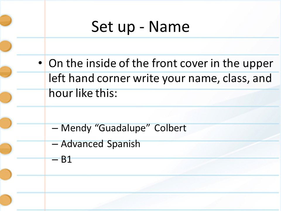 Set up - NameOn the inside of the front cover in the upper left hand corner write your name, class, and hour like this: