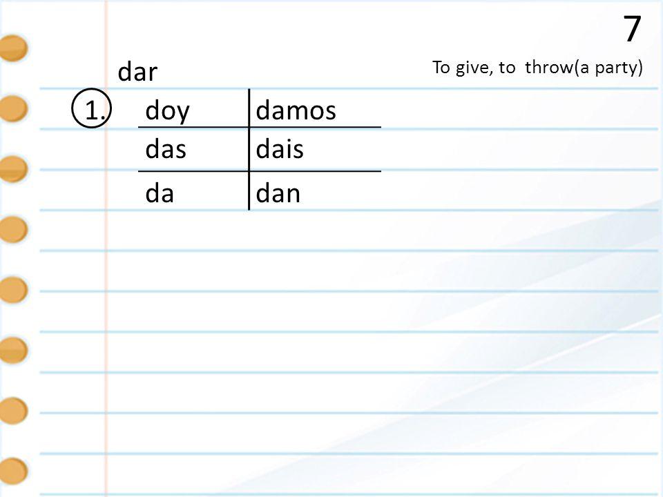 7 dar To give, to throw(a party) 1. doy damos das dais da dan