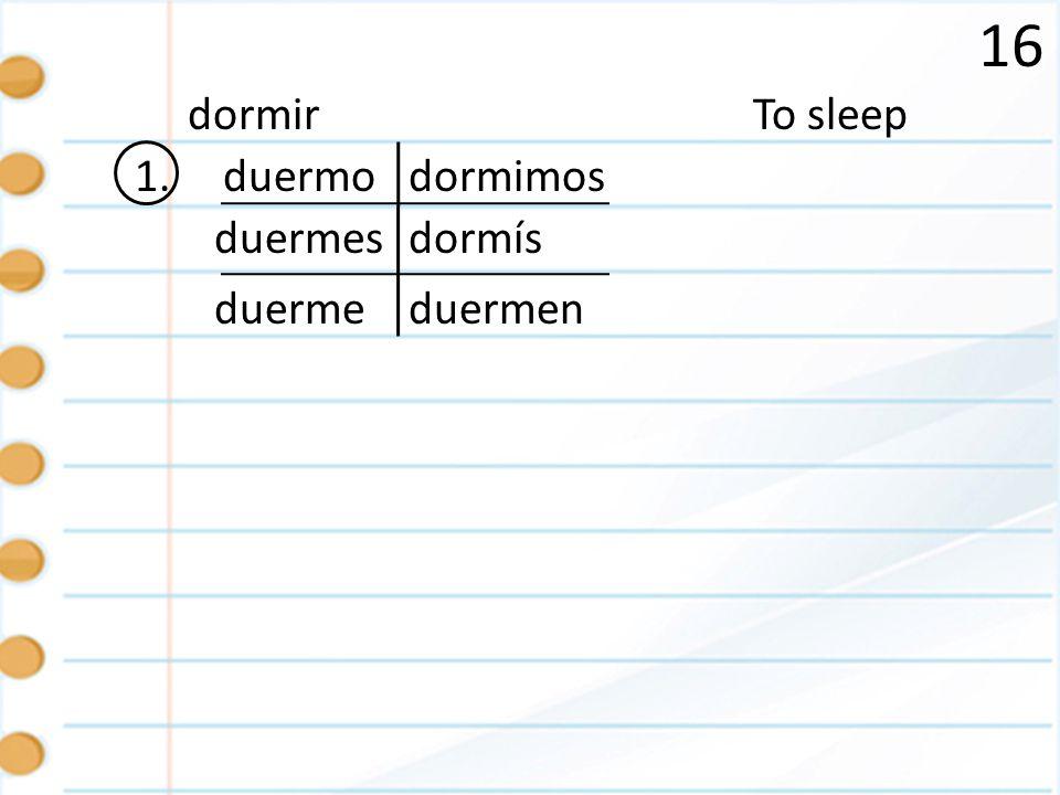 16 dormir To sleep 1. duermo dormimos duermes dormís duerme duermen