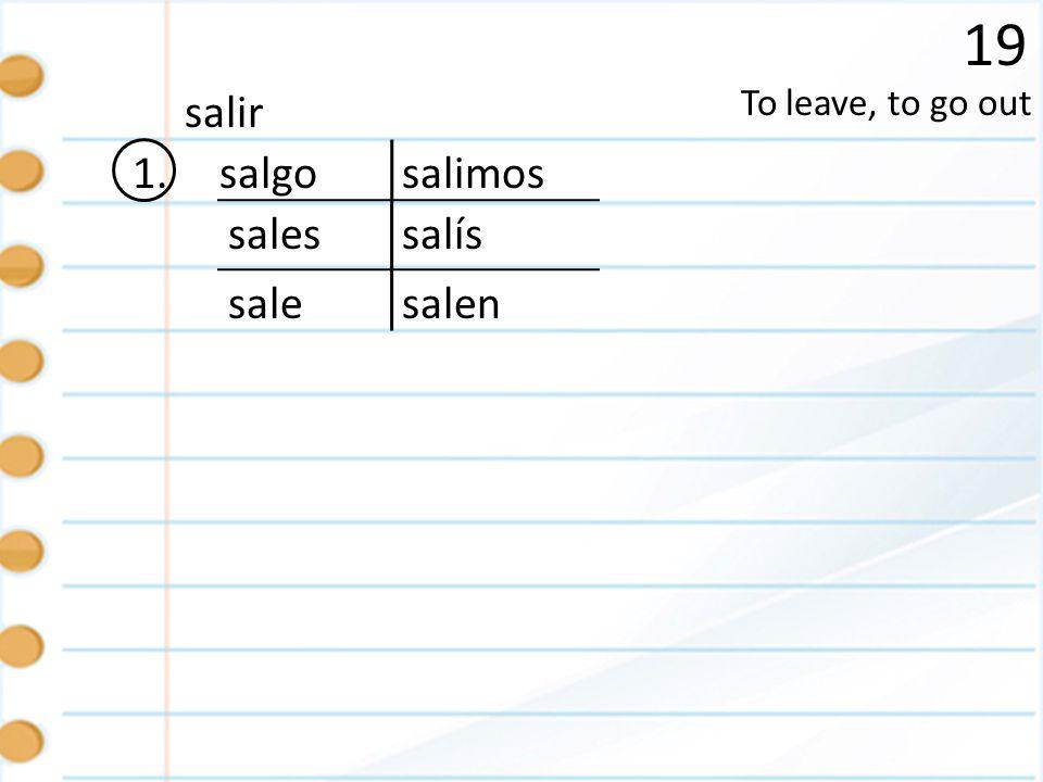 19 salir To leave, to go out 1. salgo salimos sales salís sale salen