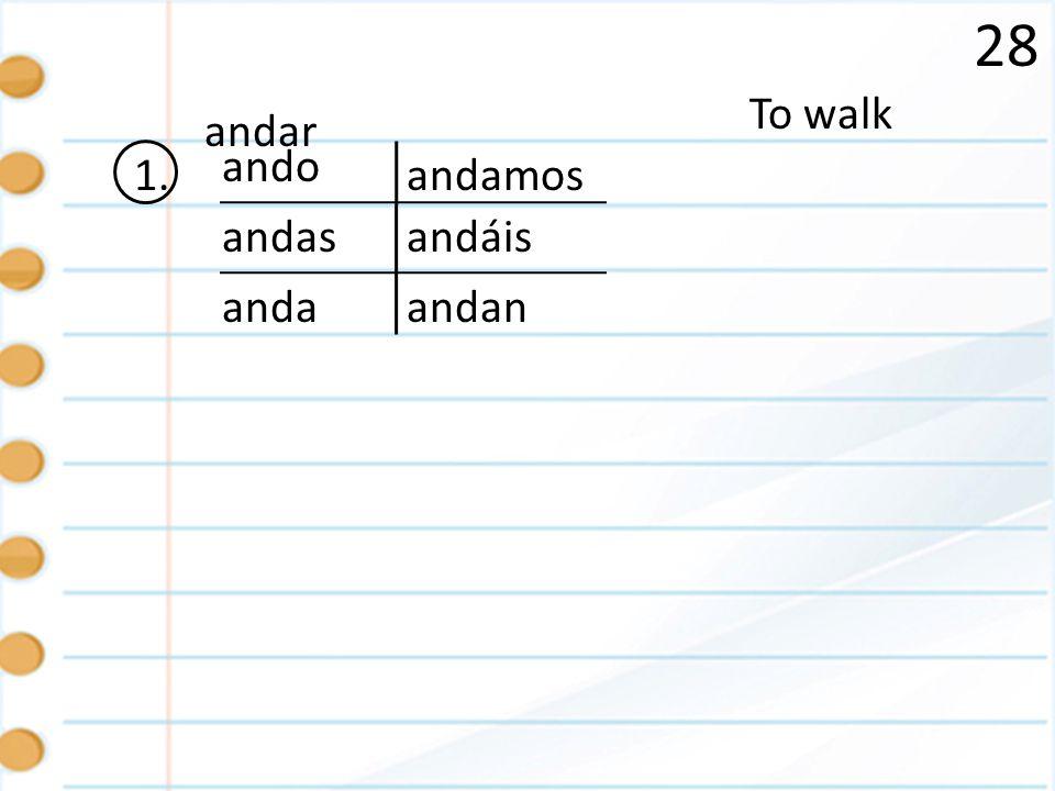 28 To walk andar ando 1. andamos andas andáis anda andan
