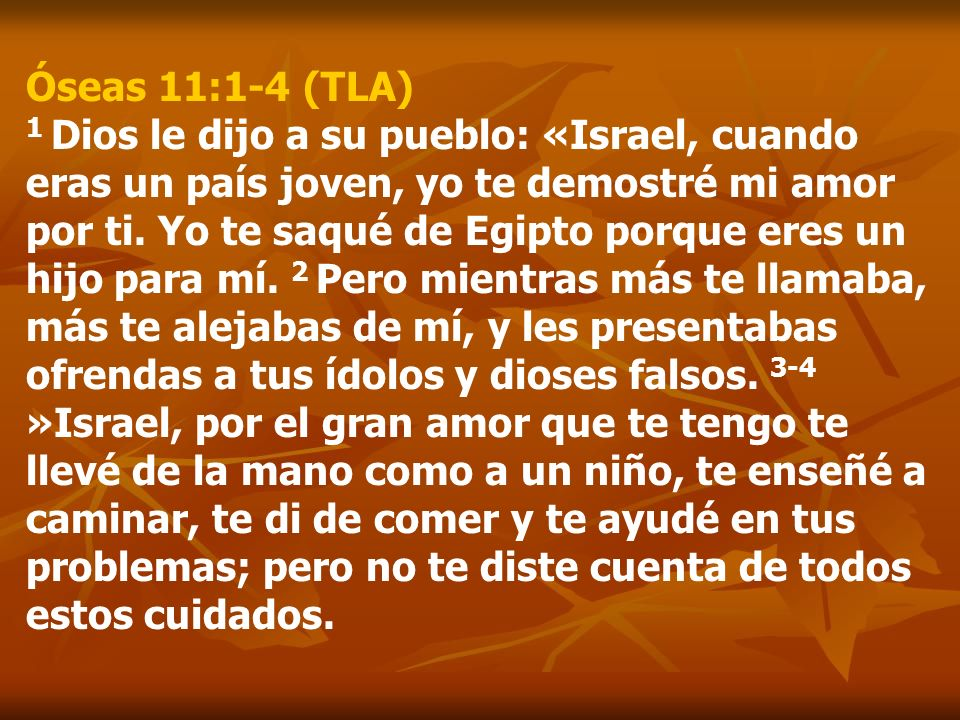 Óseas 11:1-4 (TLA) 1 Dios le dijo a su pueblo: «Israel, cuando eras un país joven, yo te demostré mi amor por ti.