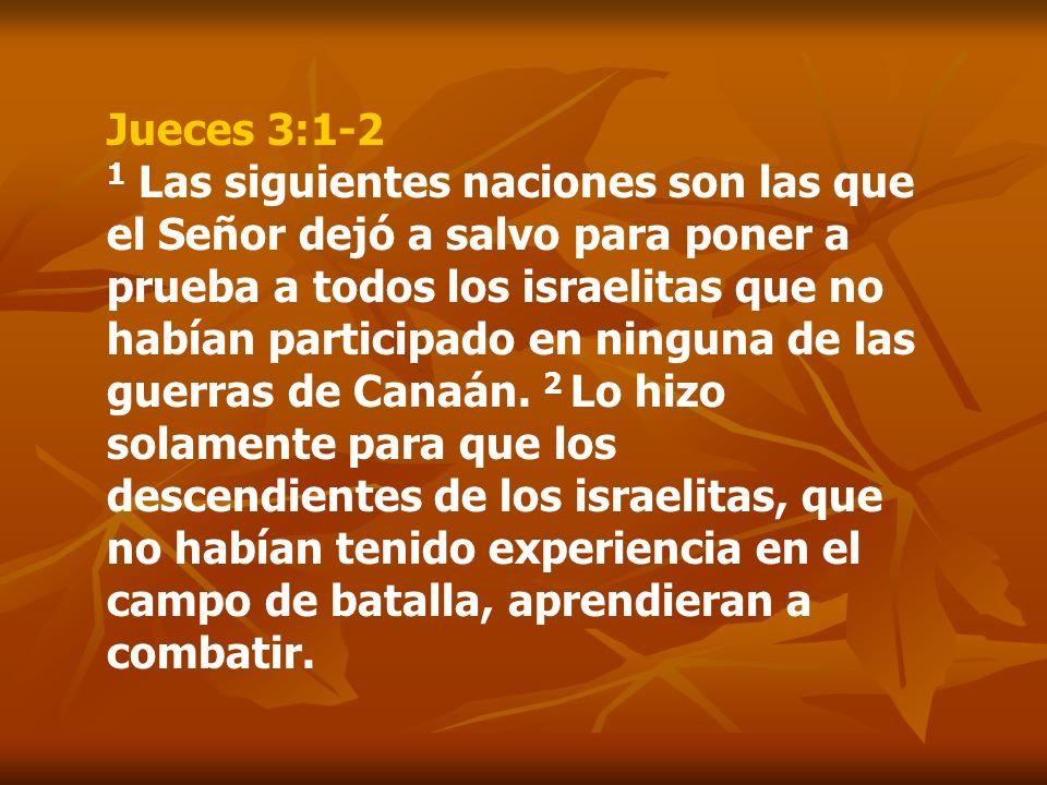 Jueces 3:1-2 1 Las siguientes naciones son las que el Señor dejó a salvo para poner a prueba a todos los israelitas que no habían participado en ninguna de las guerras de Canaán.