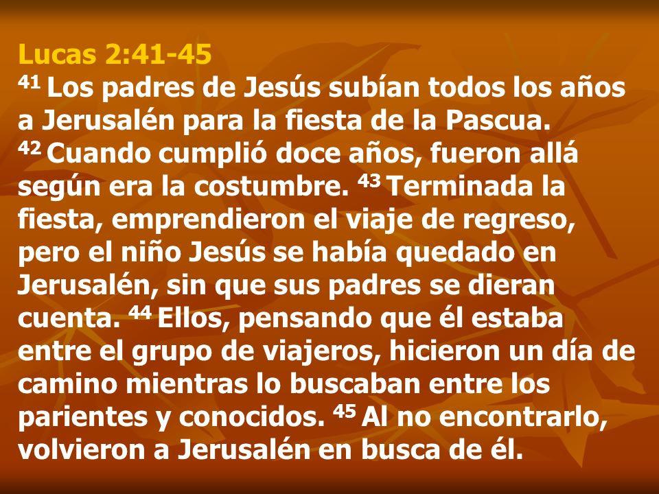Lucas 2:41-45 41 Los padres de Jesús subían todos los años a Jerusalén para la fiesta de la Pascua.