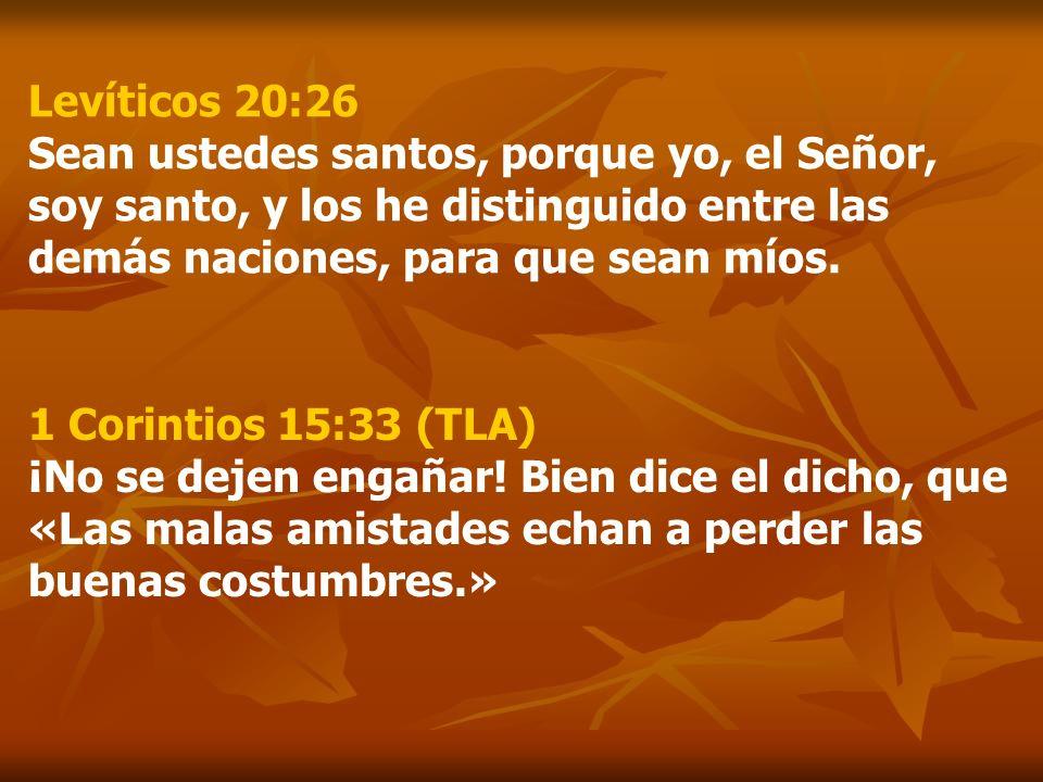 Levíticos 20:26 Sean ustedes santos, porque yo, el Señor, soy santo, y los he distinguido entre las demás naciones, para que sean míos.