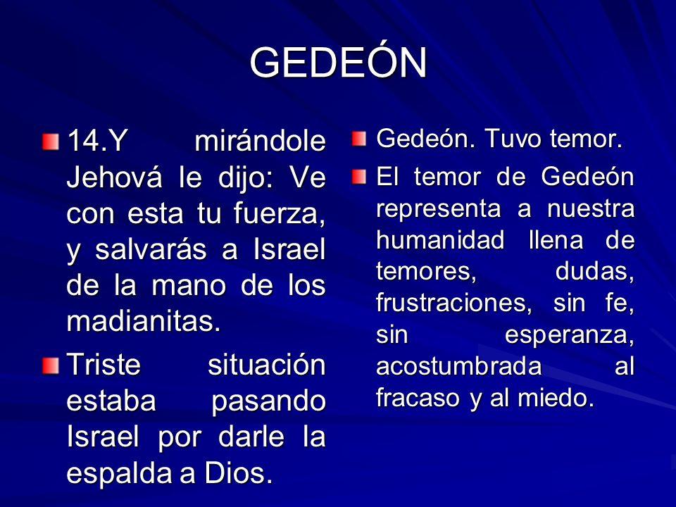 GEDEÓN 14.Y mirándole Jehová le dijo: Ve con esta tu fuerza, y salvarás a Israel de la mano de los madianitas.