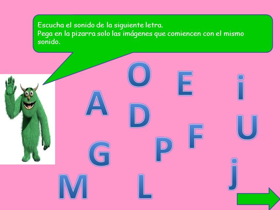 O E i A D U F P G j M L Escucha el sonido de la siguiente letra.
