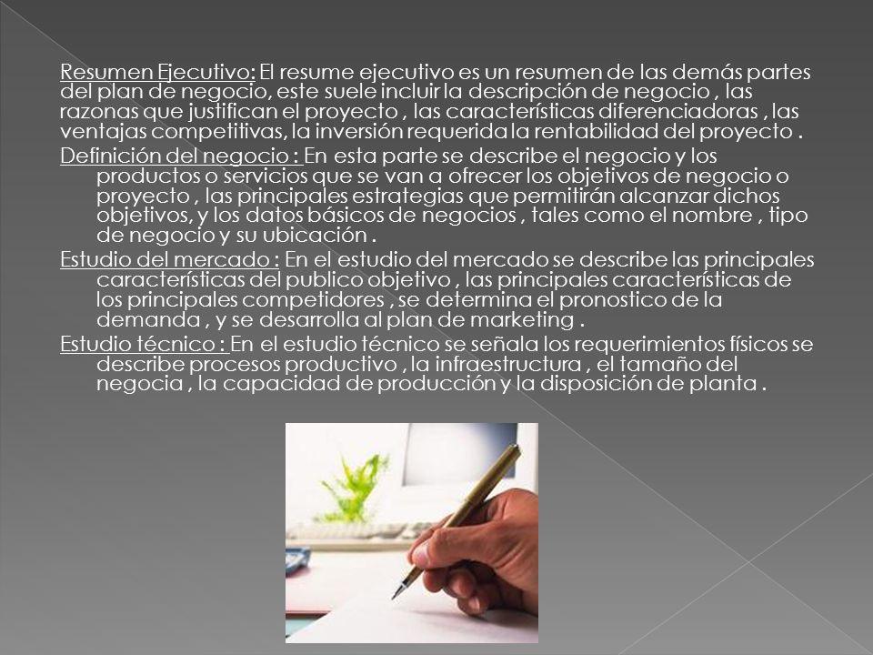 Resumen Ejecutivo: El resume ejecutivo es un resumen de las demás partes del plan de negocio, este suele incluir la descripción de negocio , las razonas que justifican el proyecto , las características diferenciadoras , las ventajas competitivas, la inversión requerida la rentabilidad del proyecto .