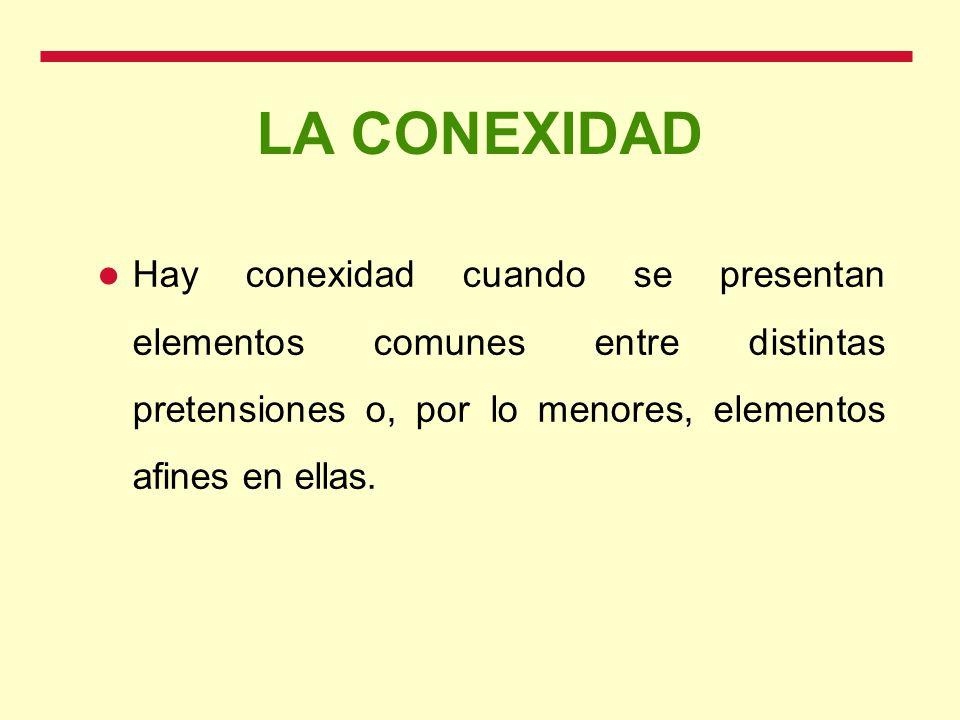 LA CONEXIDAD Hay conexidad cuando se presentan elementos comunes entre distintas pretensiones o, por lo menores, elementos afines en ellas.