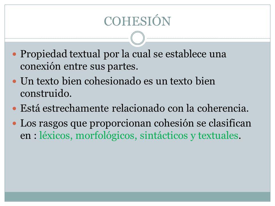 COHESIÓN Propiedad textual por la cual se establece una conexión entre sus partes. Un texto bien cohesionado es un texto bien construido.