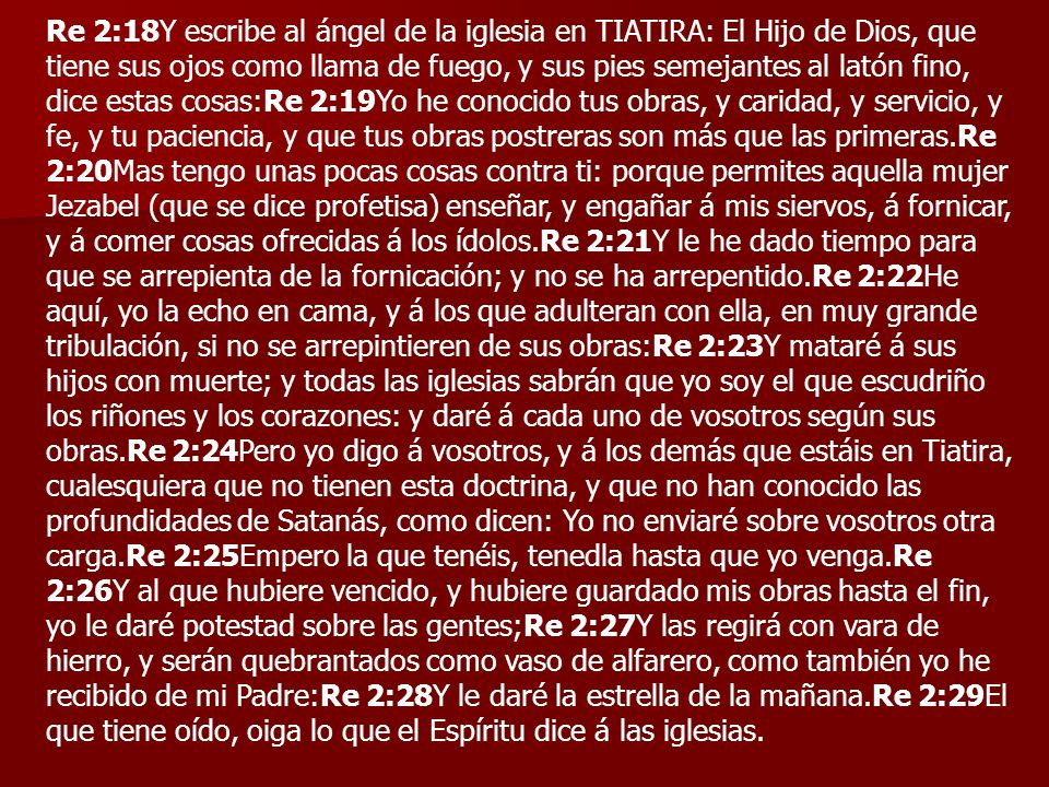 Re 2:18Y escribe al ángel de la iglesia en TIATIRA: El Hijo de Dios, que tiene sus ojos como llama de fuego, y sus pies semejantes al latón fino, dice estas cosas:Re 2:19Yo he conocido tus obras, y caridad, y servicio, y fe, y tu paciencia, y que tus obras postreras son más que las primeras.Re 2:20Mas tengo unas pocas cosas contra ti: porque permites aquella mujer Jezabel (que se dice profetisa) enseñar, y engañar á mis siervos, á fornicar, y á comer cosas ofrecidas á los ídolos.Re 2:21Y le he dado tiempo para que se arrepienta de la fornicación; y no se ha arrepentido.Re 2:22He aquí, yo la echo en cama, y á los que adulteran con ella, en muy grande tribulación, si no se arrepintieren de sus obras:Re 2:23Y mataré á sus hijos con muerte; y todas las iglesias sabrán que yo soy el que escudriño los riñones y los corazones: y daré á cada uno de vosotros según sus obras.Re 2:24Pero yo digo á vosotros, y á los demás que estáis en Tiatira, cualesquiera que no tienen esta doctrina, y que no han conocido las profundidades de Satanás, como dicen: Yo no enviaré sobre vosotros otra carga.Re 2:25Empero la que tenéis, tenedla hasta que yo venga.Re 2:26Y al que hubiere vencido, y hubiere guardado mis obras hasta el fin, yo le daré potestad sobre las gentes;Re 2:27Y las regirá con vara de hierro, y serán quebrantados como vaso de alfarero, como también yo he recibido de mi Padre:Re 2:28Y le daré la estrella de la mañana.Re 2:29El que tiene oído, oiga lo que el Espíritu dice á las iglesias.