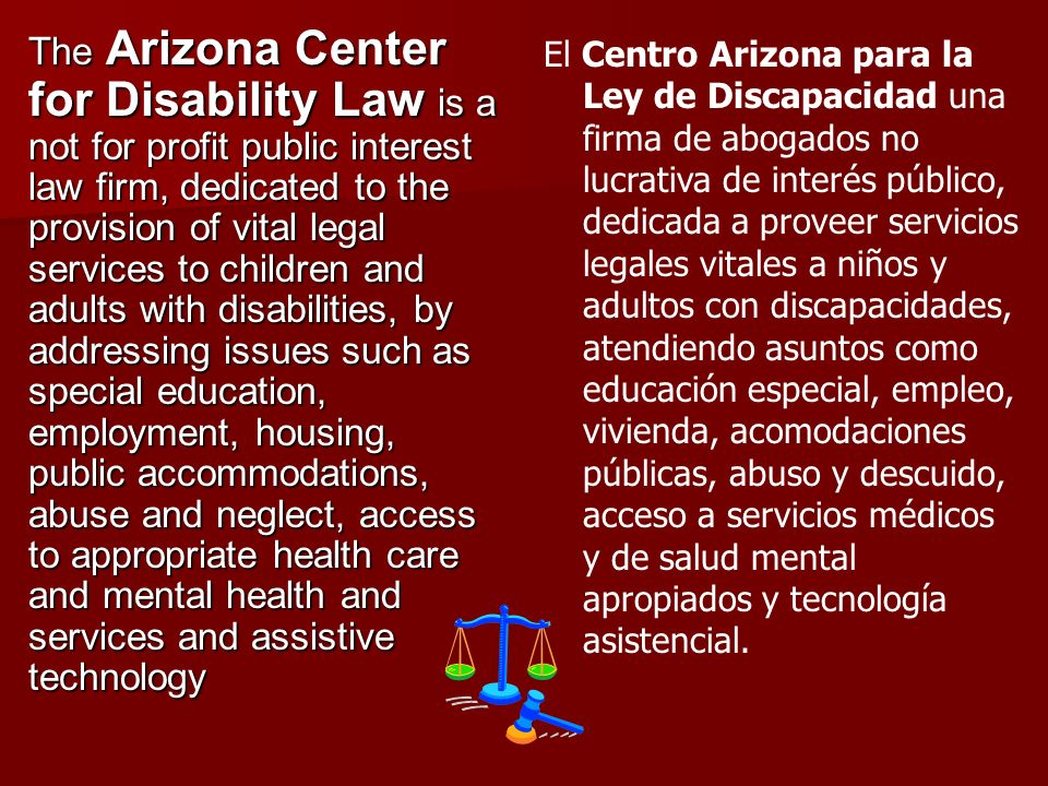 The Arizona Center for Disability Law is a not for profit public interest law firm, dedicated to the provision of vital legal services to children and adults with disabilities, by addressing issues such as special education, employment, housing, public accommodations, abuse and neglect, access to appropriate health care and mental health and services and assistive technology