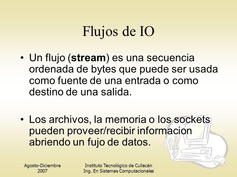 Flujos de IO Un flujo (stream) es una secuencia ordenada de bytes que puede ser usada como fuente de una entrada o como destino de una salida.