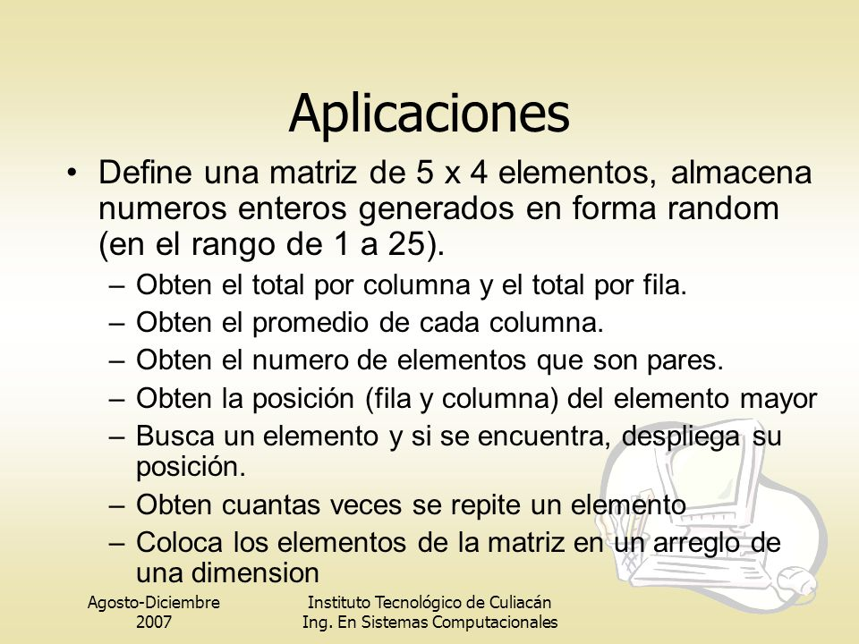 Aplicaciones Define una matriz de 5 x 4 elementos, almacena numeros enteros generados en forma random (en el rango de 1 a 25).
