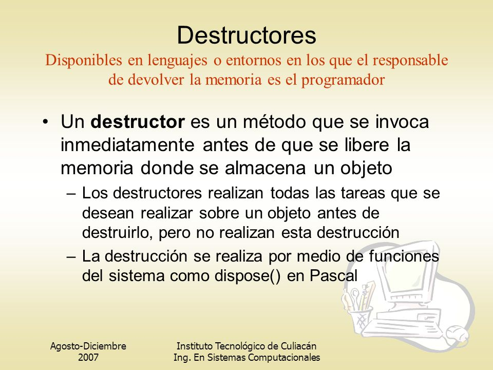 Destructores Disponibles en lenguajes o entornos en los que el responsable de devolver la memoria es el programador