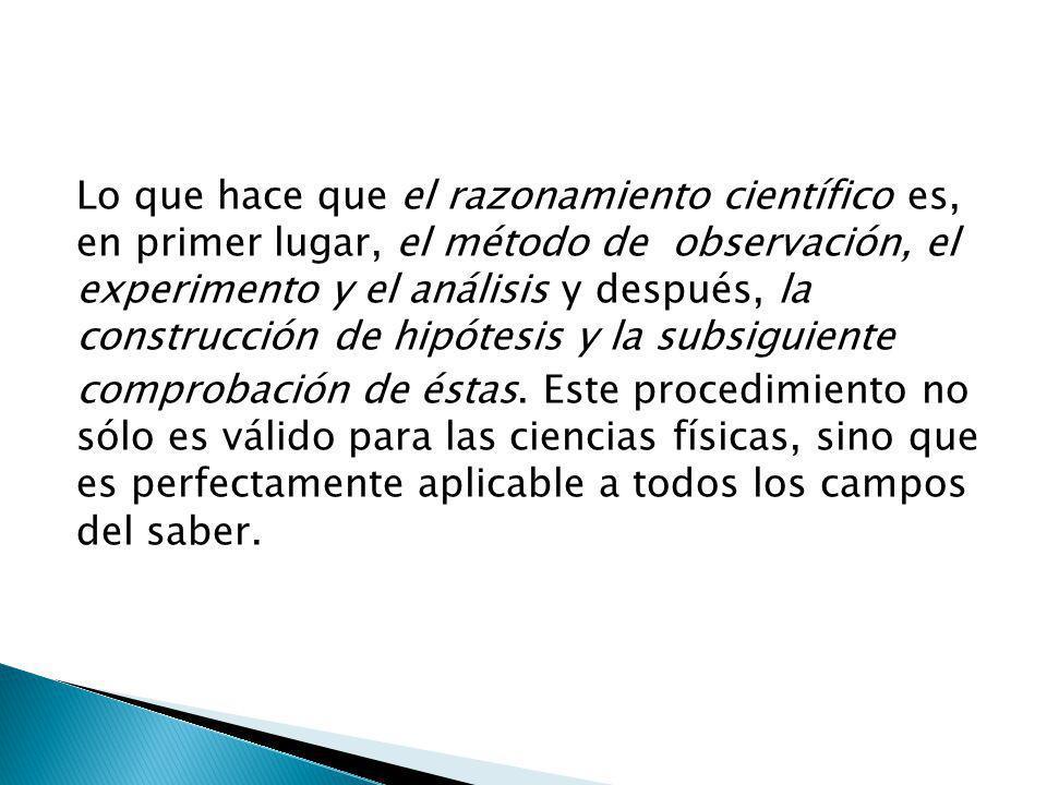 Lo que hace que el razonamiento científico es, en primer lugar, el método de observación, el experimento y el análisis y después, la construcción de hipótesis y la subsiguiente
