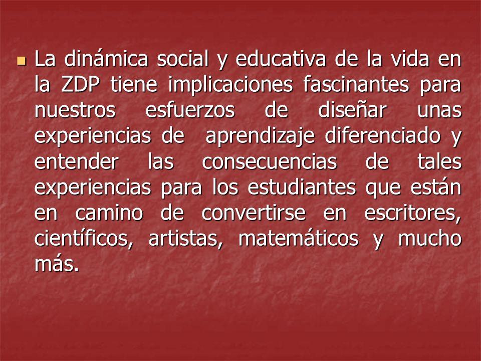 La dinámica social y educativa de la vida en la ZDP tiene implicaciones fascinantes para nuestros esfuerzos de diseñar unas experiencias de aprendizaje diferenciado y entender las consecuencias de tales experiencias para los estudiantes que están en camino de convertirse en escritores, científicos, artistas, matemáticos y mucho más.