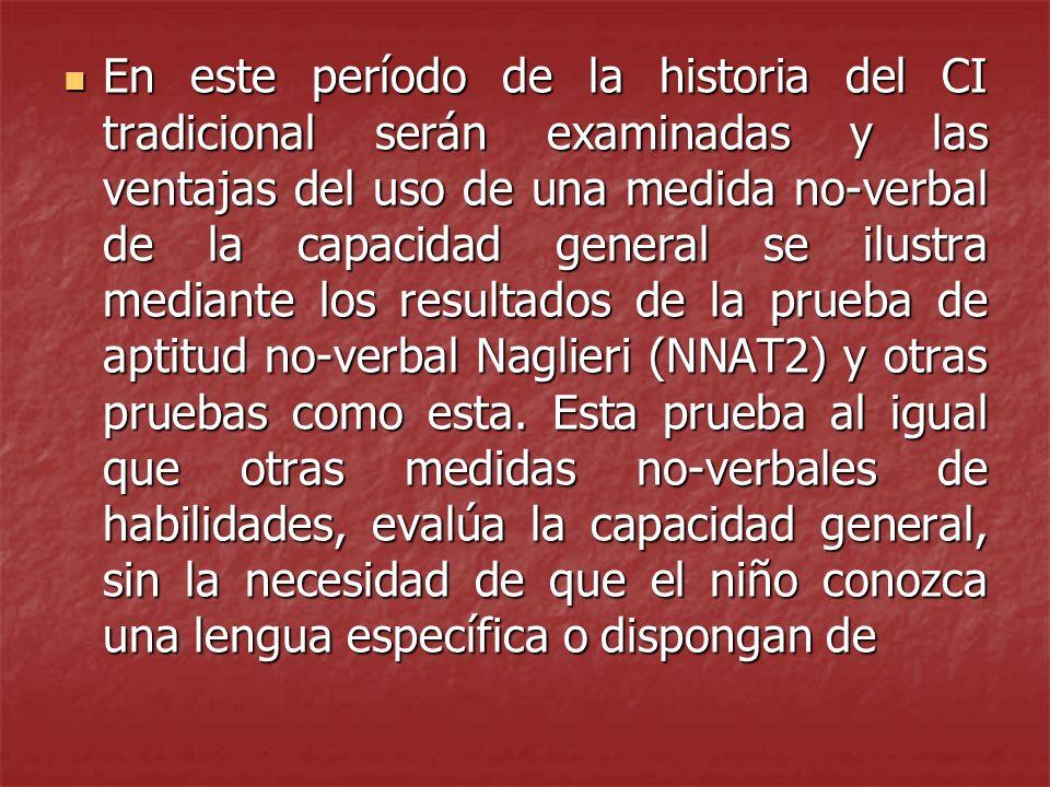 En este período de la historia del CI tradicional serán examinadas y las ventajas del uso de una medida no-verbal de la capacidad general se ilustra mediante los resultados de la prueba de aptitud no-verbal Naglieri (NNAT2) y otras pruebas como esta.