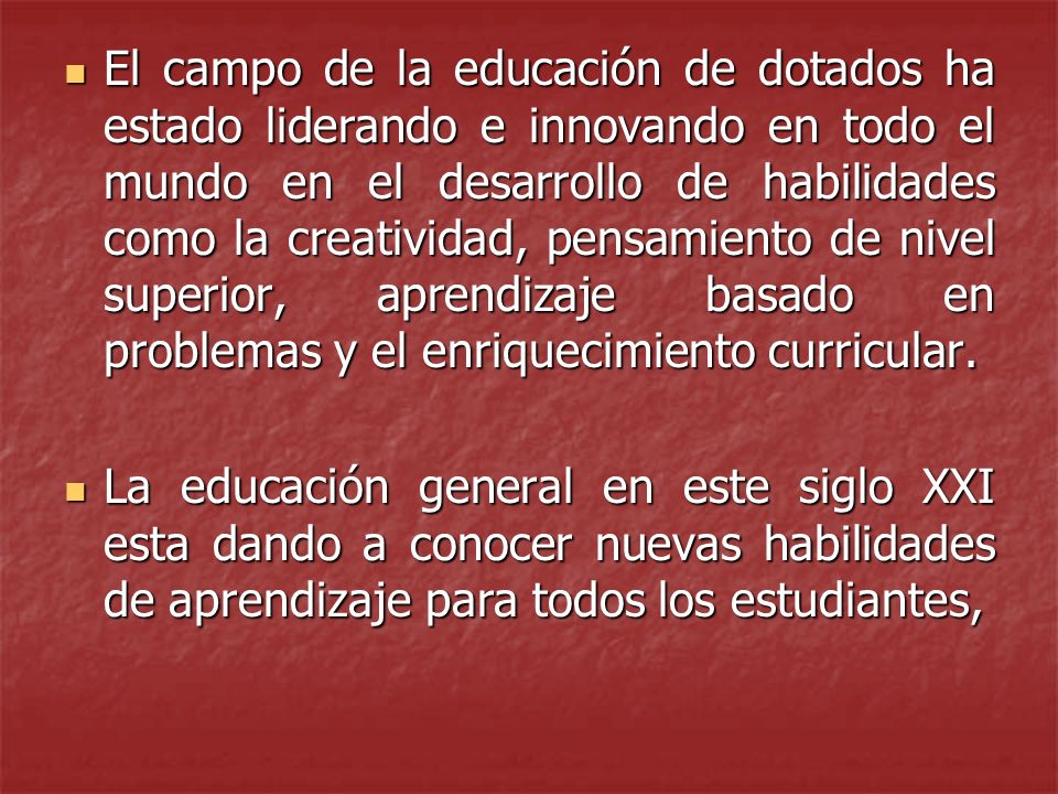 El campo de la educación de dotados ha estado liderando e innovando en todo el mundo en el desarrollo de habilidades como la creatividad, pensamiento de nivel superior, aprendizaje basado en problemas y el enriquecimiento curricular.