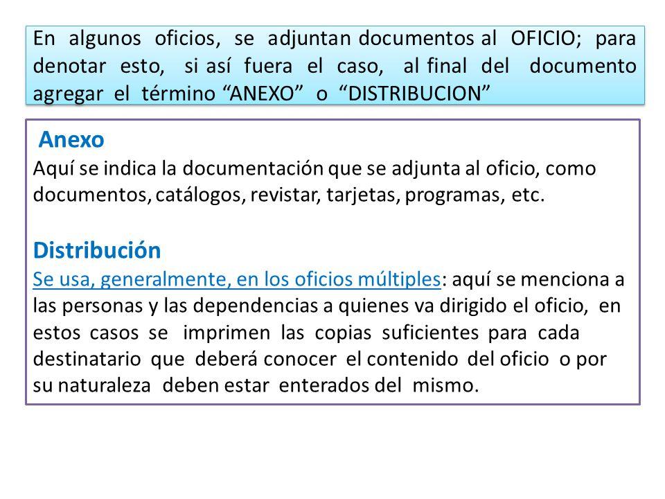 En algunos oficios, se adjuntan documentos al OFICIO; para denotar esto, si así fuera el caso, al final del documento agregar el término ANEXO o DISTRIBUCION