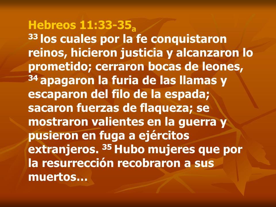 Hebreos 11:33-35a 33 los cuales por la fe conquistaron reinos, hicieron justicia y alcanzaron lo prometido; cerraron bocas de leones, 34 apagaron la furia de las llamas y escaparon del filo de la espada; sacaron fuerzas de flaqueza; se mostraron valientes en la guerra y pusieron en fuga a ejércitos extranjeros.