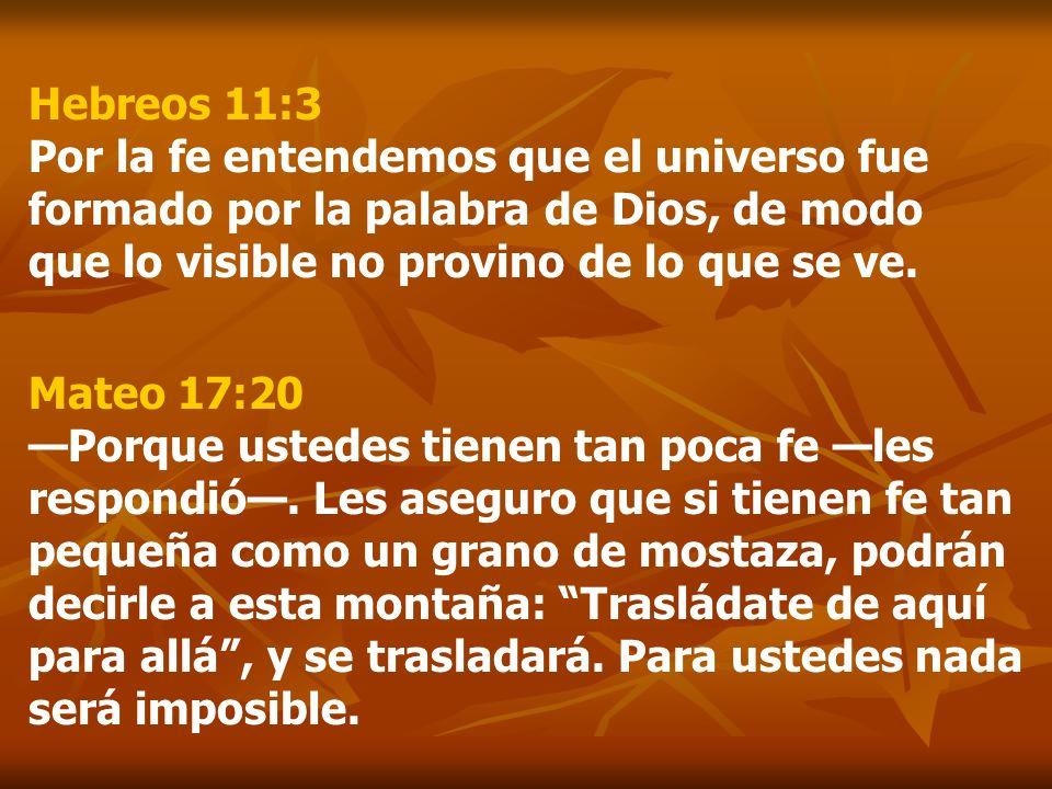 Hebreos 11:3 Por la fe entendemos que el universo fue formado por la palabra de Dios, de modo que lo visible no provino de lo que se ve.
