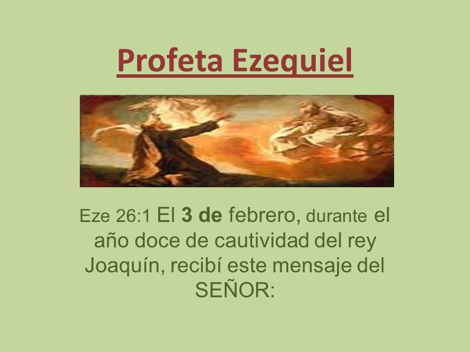 Profeta Ezequiel Eze 26:1 El 3 de febrero, durante el año doce de cautividad del rey Joaquín, recibí este mensaje del SEÑOR: