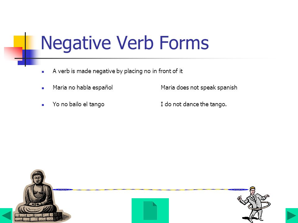 Negative Verb Forms A verb is made negative by placing no in front of it. Maria no habla español Maria does not speak spanish.
