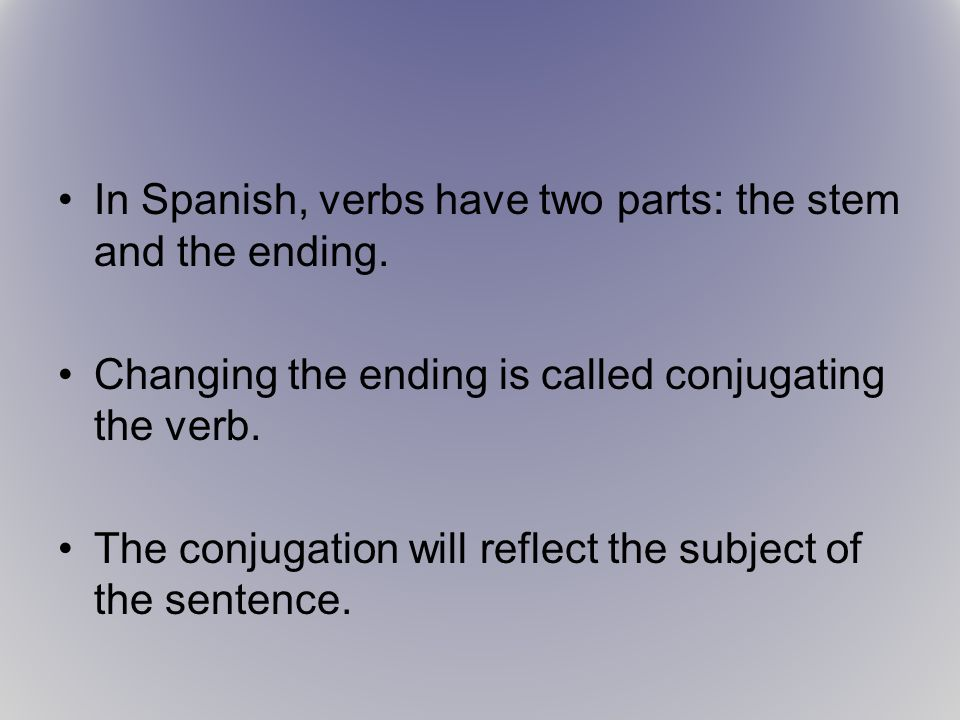 In Spanish, verbs have two parts: the stem and the ending.