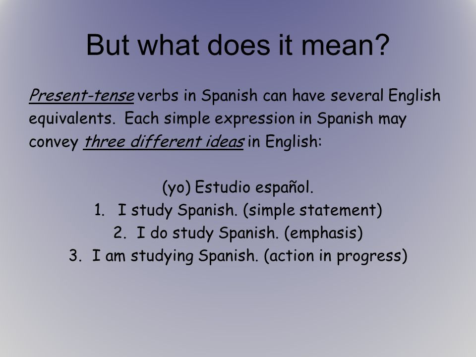 But what does it mean Present-tense verbs in Spanish can have several English. equivalents. Each simple expression in Spanish may.