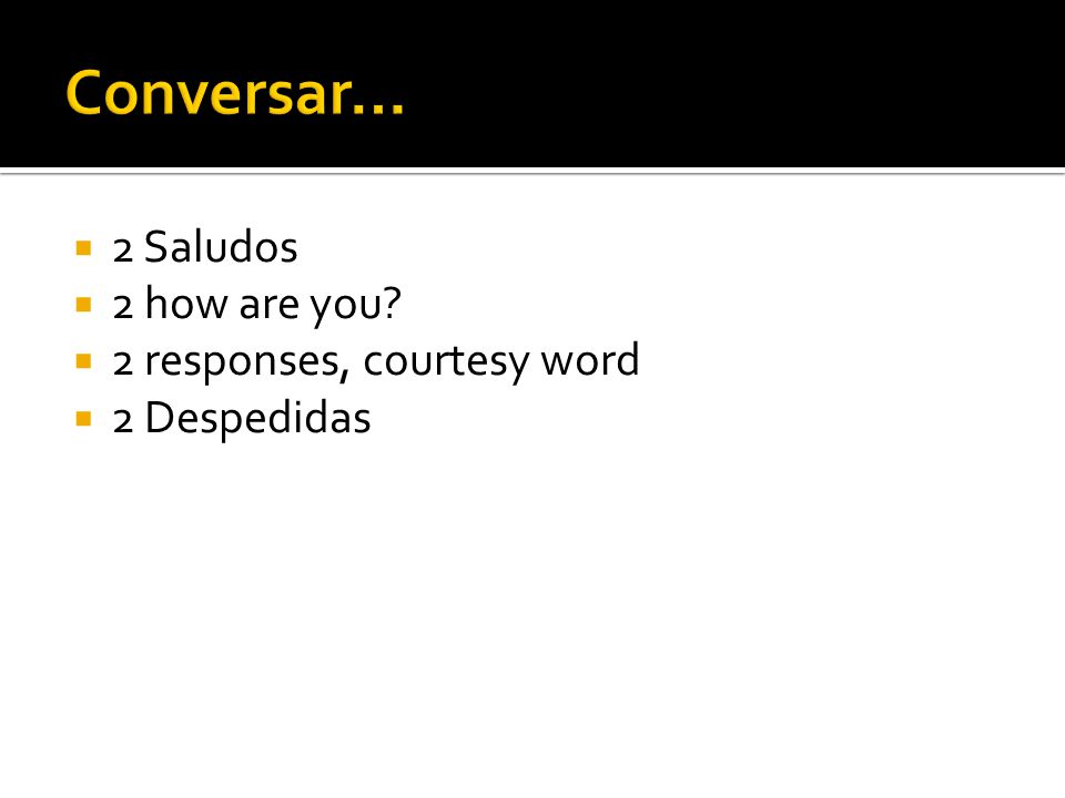 Conversar… 2 Saludos 2 how are you 2 responses, courtesy word