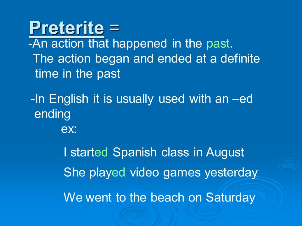 Preterite = An action that happened in the past.