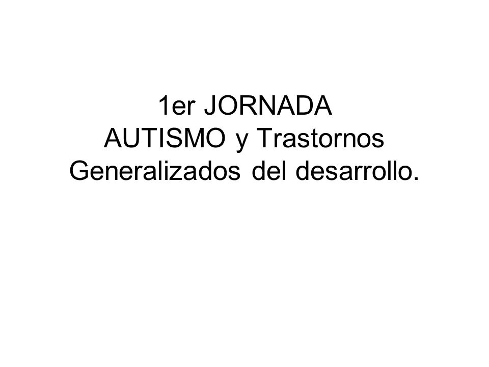 1er JORNADA AUTISMO y Trastornos Generalizados del desarrollo.