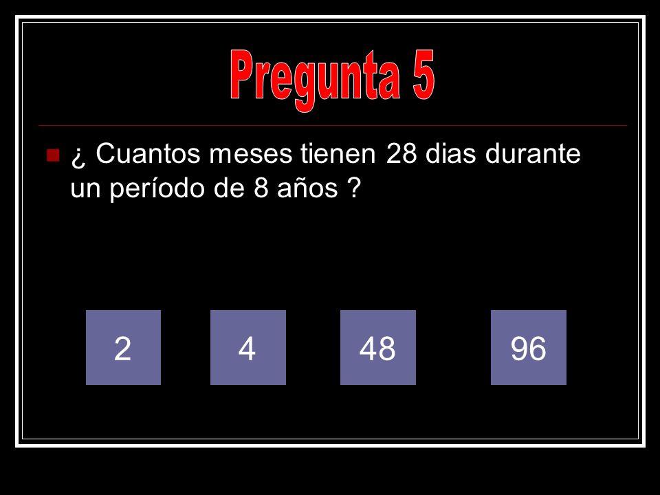 Pregunta 5 ¿ Cuantos meses tienen 28 dias durante un período de 8 años 2 4 48 96