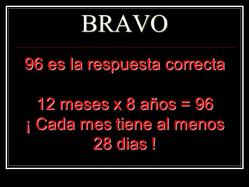 BRAVO 96 es la respuesta correcta 12 meses x 8 años = 96