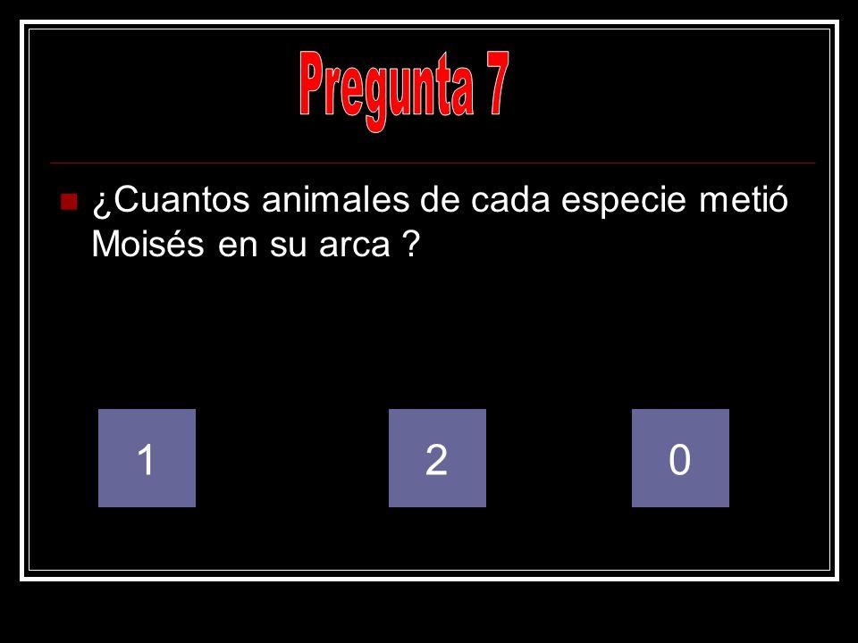 Pregunta 7 ¿Cuantos animales de cada especie metió Moisés en su arca 1 2