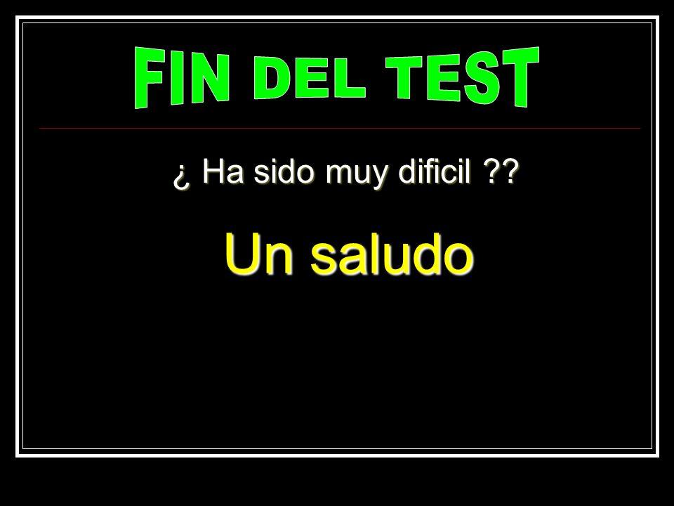 FIN DEL TEST ¿ Ha sido muy dificil Un saludo